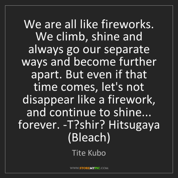 Tite Kubo: We are all like fireworks. We climb, shine and always...