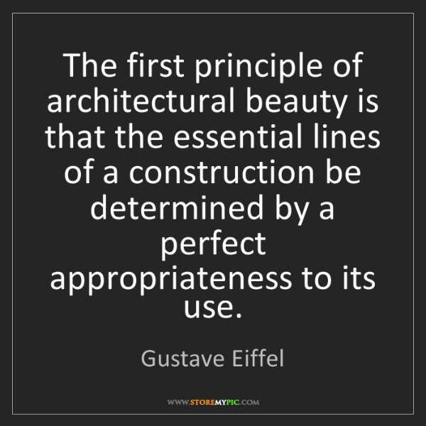 Gustave Eiffel: The first principle of architectural beauty is that the...