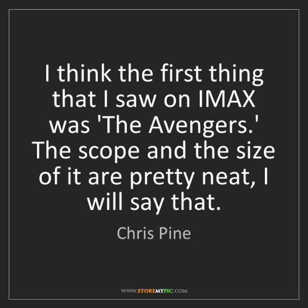 Chris Pine: I think the first thing that I saw on IMAX was 'The Avengers.'...