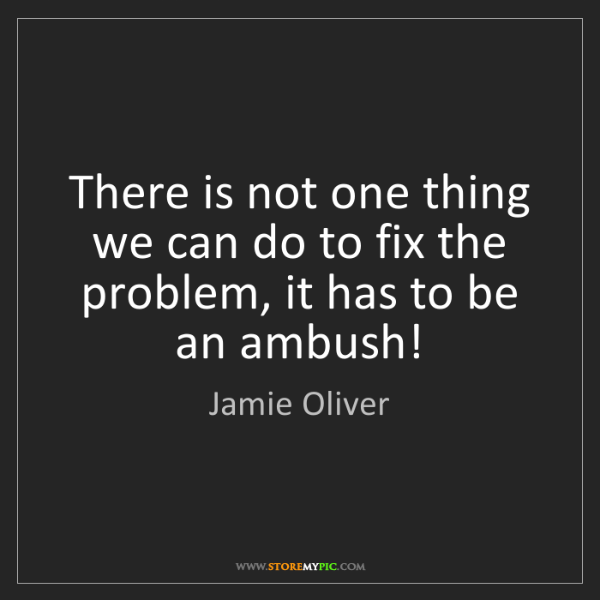 Jamie Oliver: There is not one thing we can do to fix the problem,...