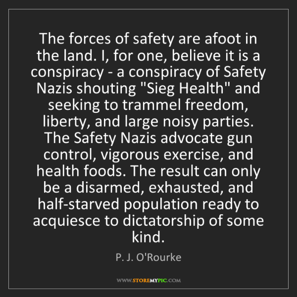 P. J. O'Rourke: The forces of safety are afoot in the land. I, for one,...