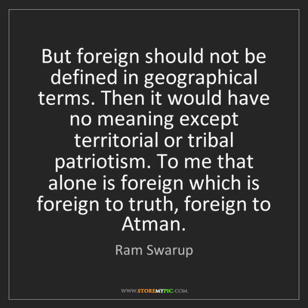Ram Swarup: But foreign should not be defined in geographical terms....