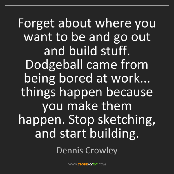 Dennis Crowley: Forget about where you want to be and go out and build...