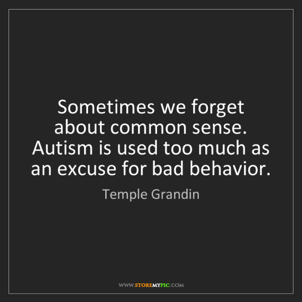 Temple Grandin: Sometimes we forget about common sense. Autism is used...