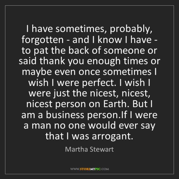 Martha Stewart: I have sometimes, probably, forgotten - and I know I...
