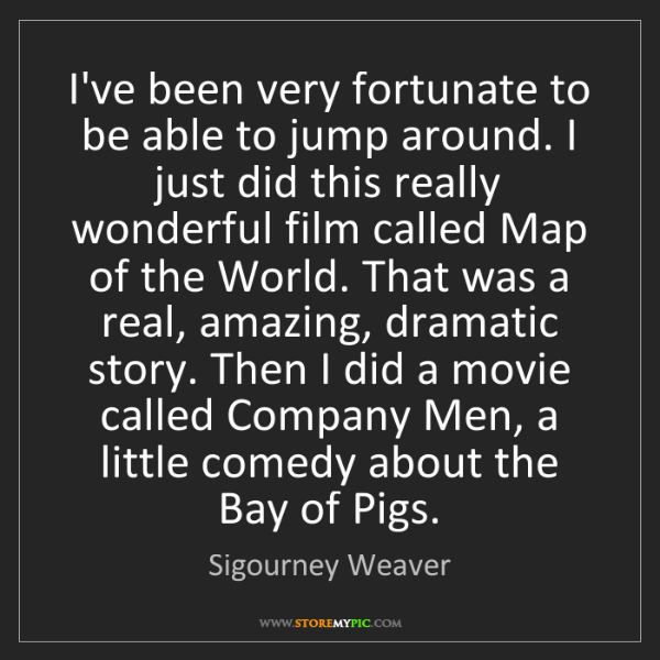 Sigourney Weaver: I've been very fortunate to be able to jump around. I...