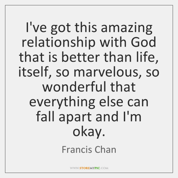 I've got this amazing relationship with God that is better than life, ...