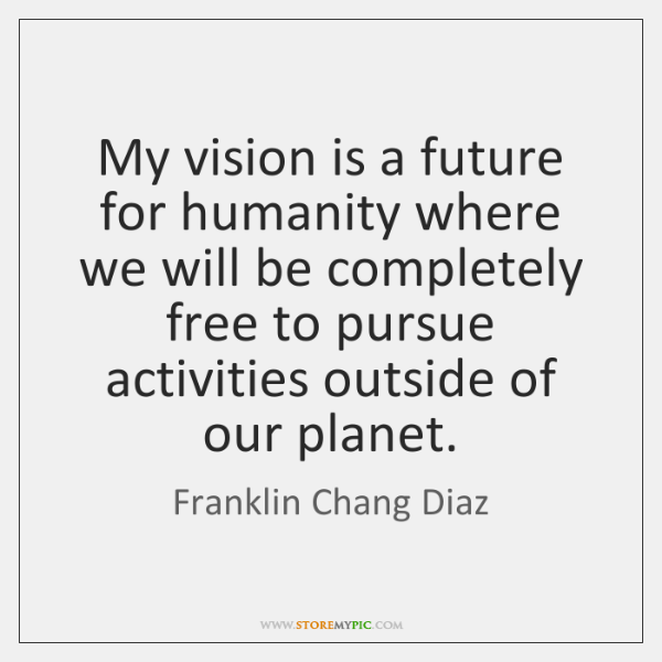 My vision is a future for humanity where we will be completely ...