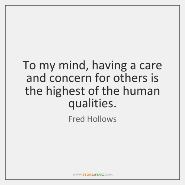 To my mind, having a care and concern for others is the ...