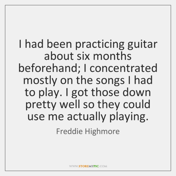 I had been practicing guitar about six months beforehand; I concentrated mostly ...