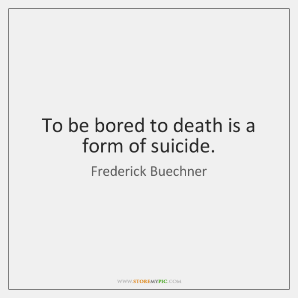 To be bored to death is a form of suicide.