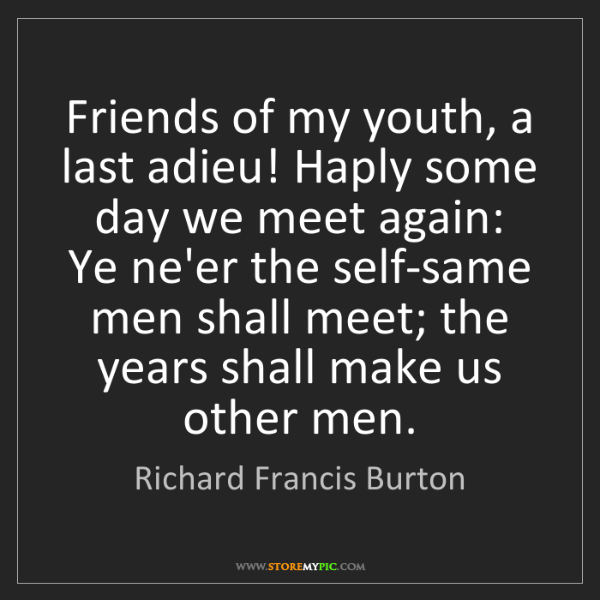 Richard Francis Burton: Friends of my youth, a last adieu! Haply some day we...
