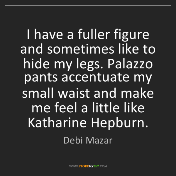 Debi Mazar: I have a fuller figure and sometimes like to hide my...
