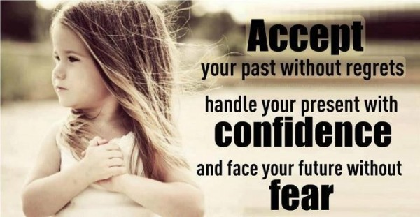 Accept you pat without regrets handle your presnt with confidence and face your future