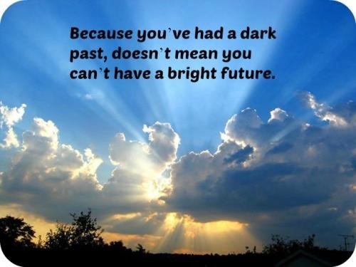 Because youve had a dark past doesnt mean you cant have a bright future