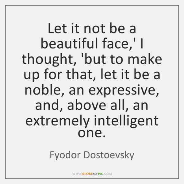 Let it not be a beautiful face,' I thought, 'but to ...