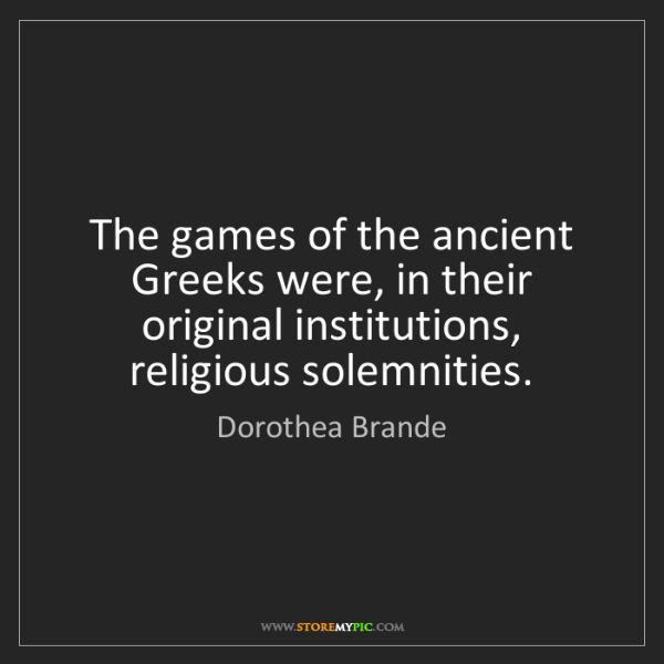 Dorothea Brande: The games of the ancient Greeks were, in their original...