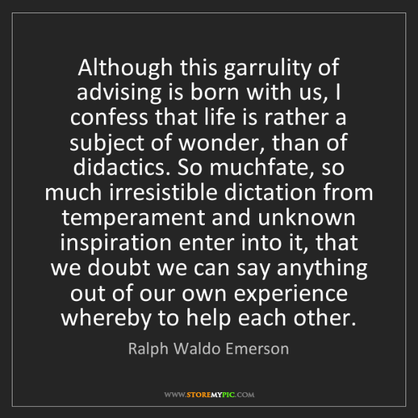 Ralph Waldo Emerson: Although this garrulity of advising is born with us,...
