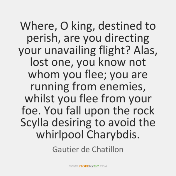 Where, O king, destined to perish, are you directing your unavailing flight? ...