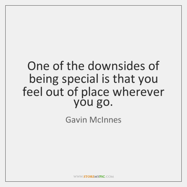 One of the downsides of being special is that you feel out ...