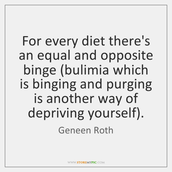 For every diet there's an equal and opposite binge (bulimia which is ...
