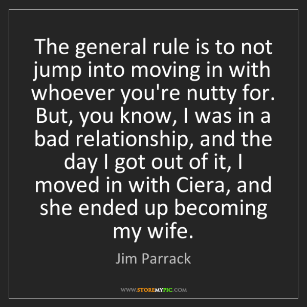 Jim Parrack: The general rule is to not jump into moving in with whoever...