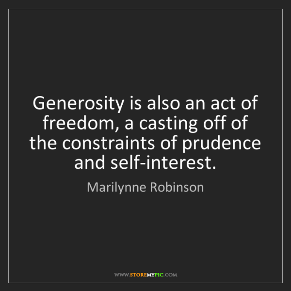 Marilynne Robinson: Generosity is also an act of freedom, a casting off of...
