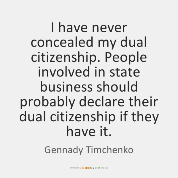 I have never concealed my dual citizenship. People involved in state business ...