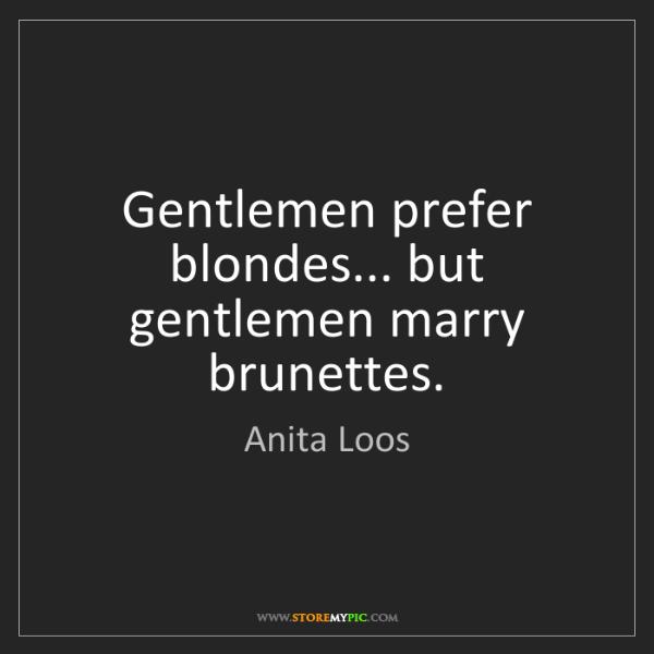 Anita Loos: Gentlemen prefer blondes... but gentlemen marry brunettes.