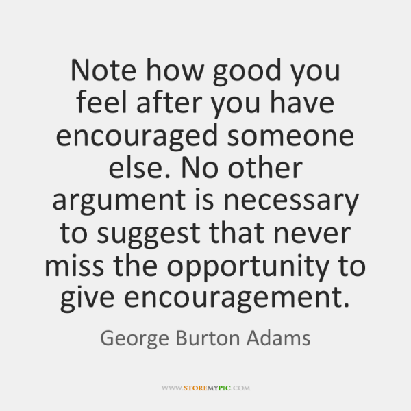 Note how good you feel after you have encouraged someone else. No ...