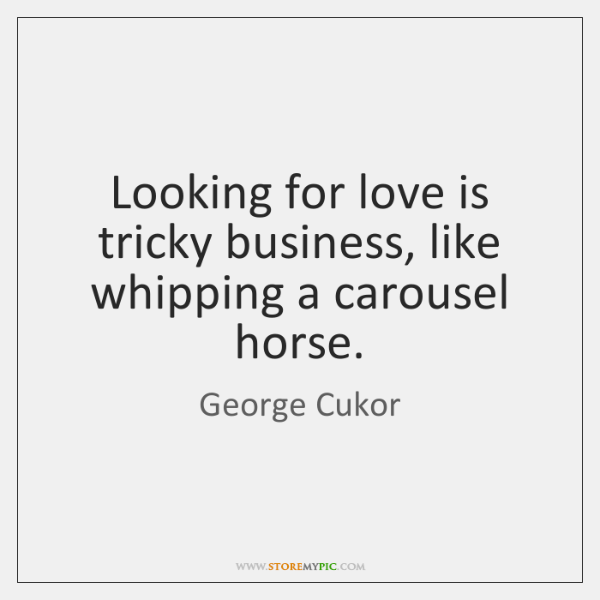 Looking for love is tricky business, like whipping a carousel horse.
