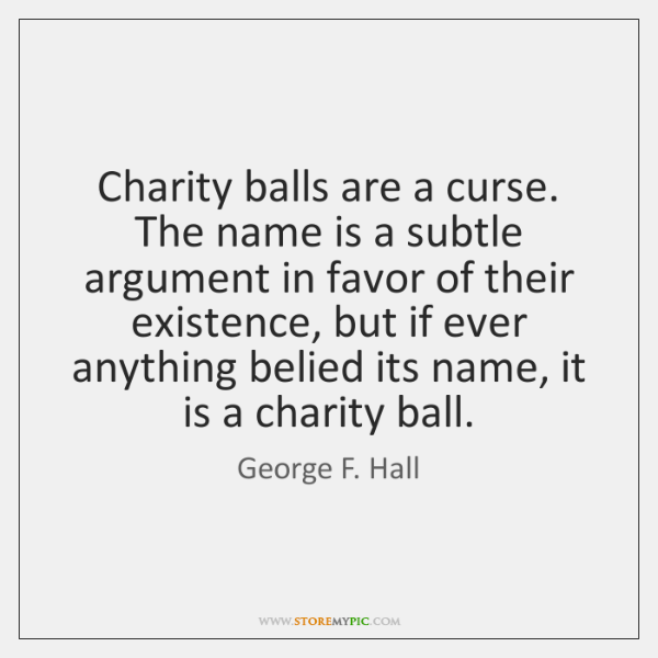 Charity balls are a curse. The name is a subtle argument in ...