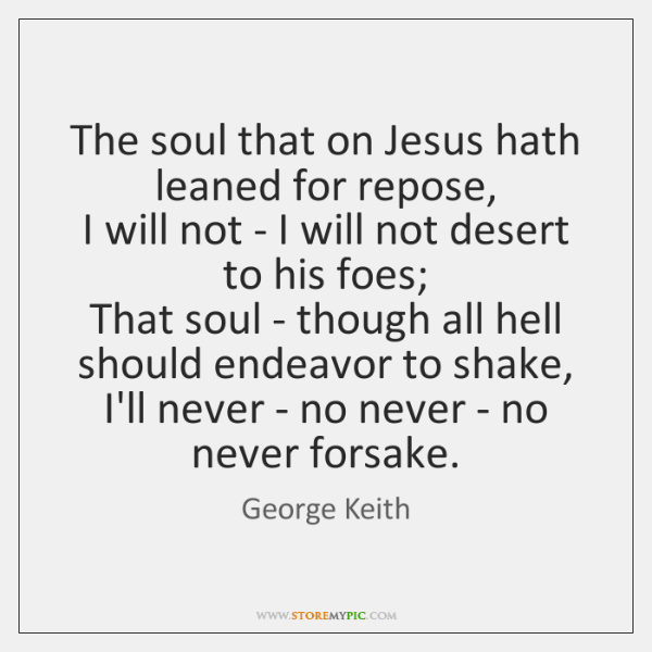 The soul that on Jesus hath leaned for repose,   I will not ...