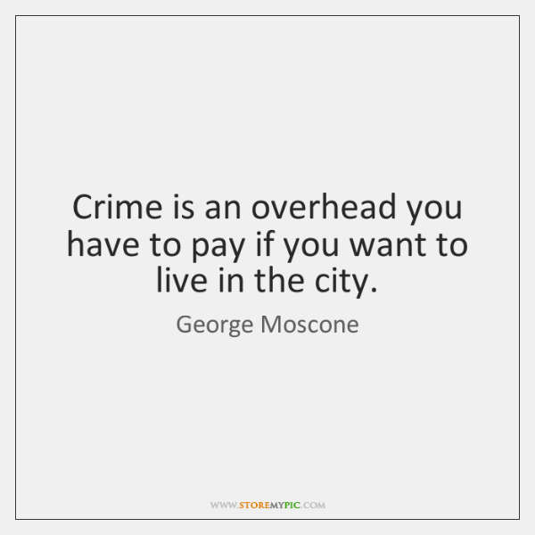 Crime is an overhead you have to pay if you want to ...