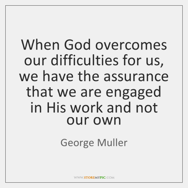 When God overcomes our difficulties for us, we have the assurance that ...