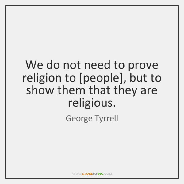 We do not need to prove religion to [people], but to show ...