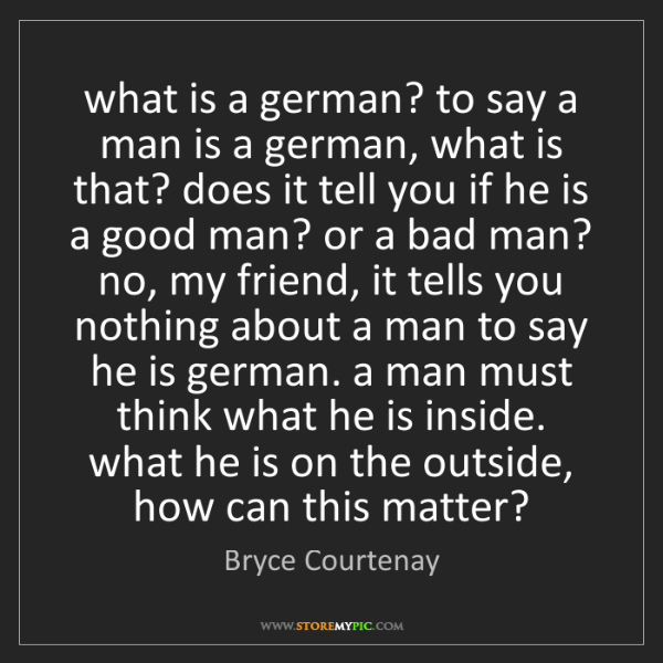 Bryce Courtenay: what is a german? to say a man is a german, what is that?...
