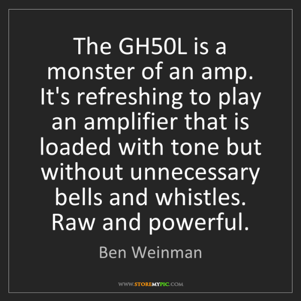 Ben Weinman: The GH50L is a monster of an amp. It's refreshing to...