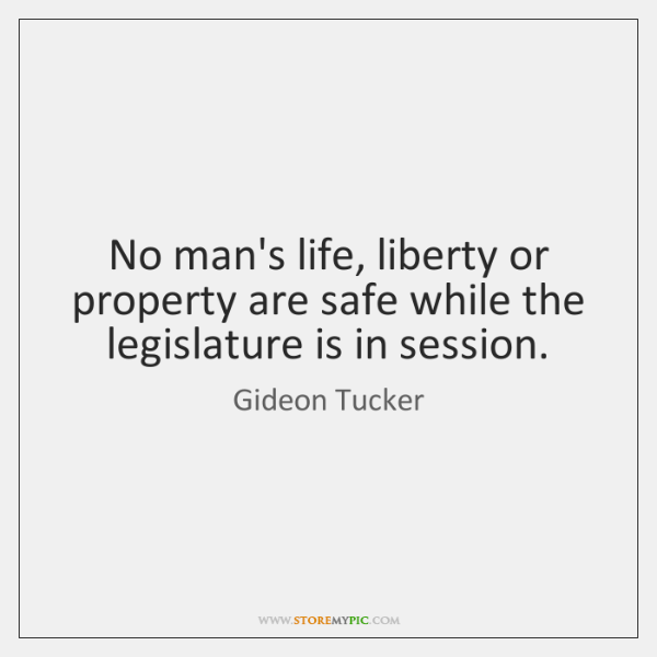 No man's life, liberty or property are safe while the legislature is ...