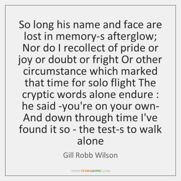 So long his name and face are lost in memory-s afterglow; Nor ...