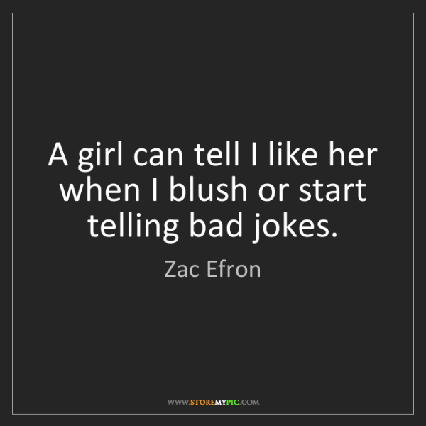 Zac Efron: A girl can tell I like her when I blush or start telling...