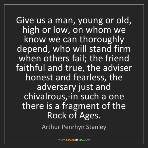 Arthur Penrhyn Stanley: Give us a man, young or old, high or low, on whom we...
