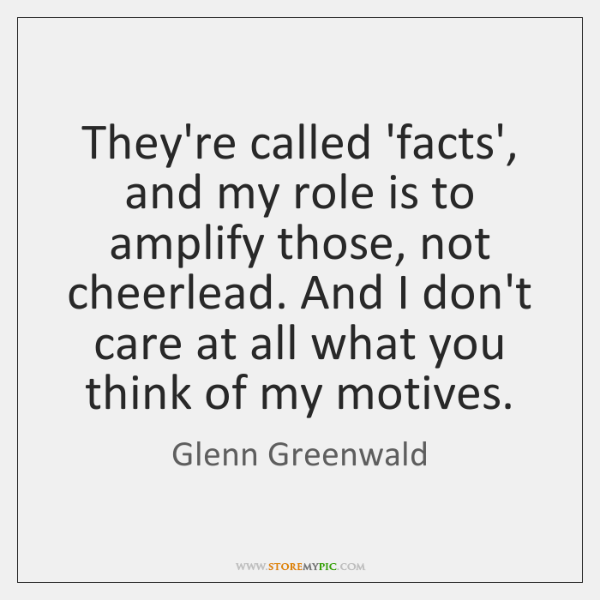 They're called 'facts', and my role is to amplify those, not cheerlead. ...