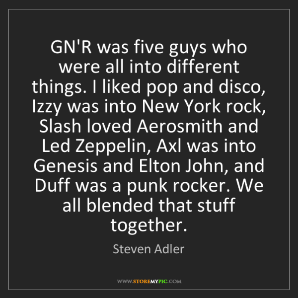 Steven Adler: GN'R was five guys who were all into different things....