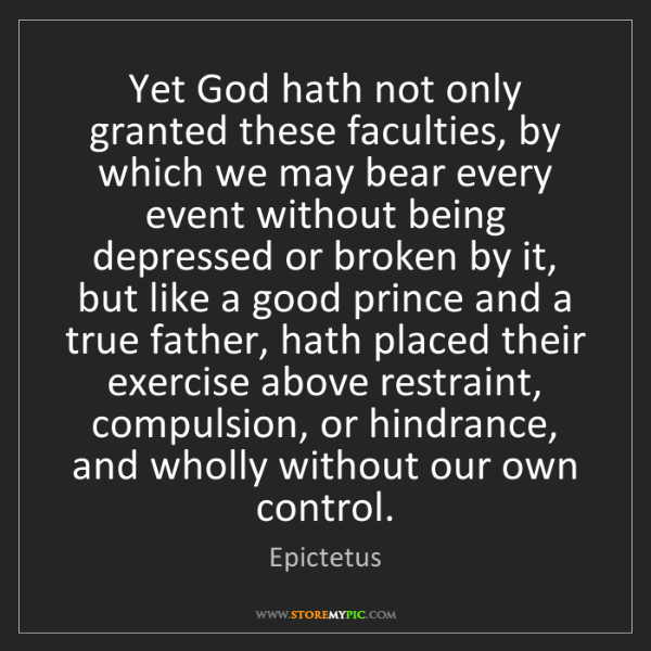 Epictetus: Yet God hath not only granted these faculties, by which...
