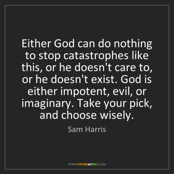 Sam Harris: Either God can do nothing to stop catastrophes like this,...