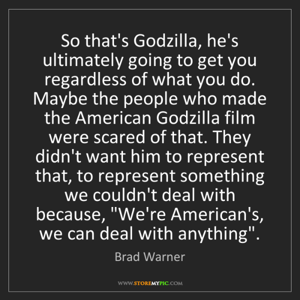 Brad Warner: So that's Godzilla, he's ultimately going to get you...