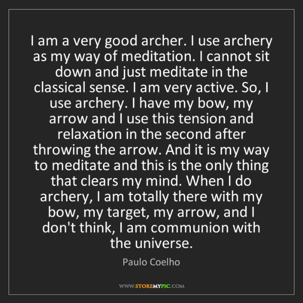 Paulo Coelho: I am a very good archer. I use archery as my way of meditation....