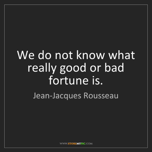 Jean-Jacques Rousseau: We do not know what really good or bad fortune is.
