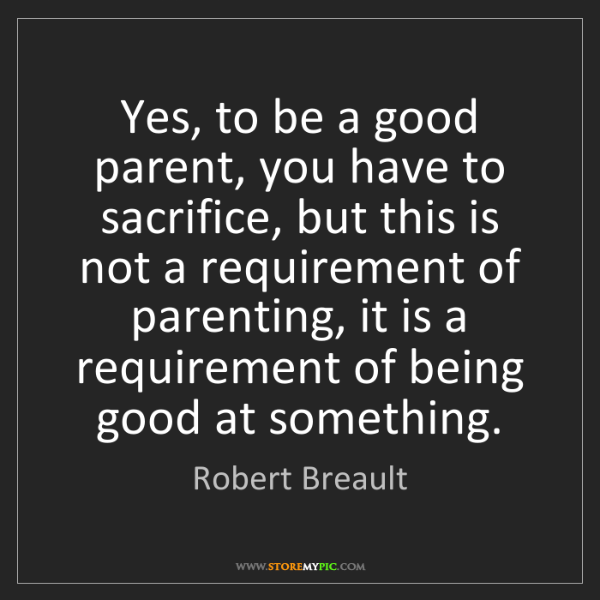 Robert Breault Yes To Be A Good Parent You Have To Sacrifice But